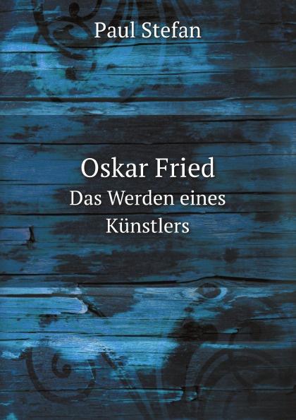 P. Stefan Oskar Fried. Das Werden eines Kunstlers paul bekker oskar fried sein werden und schaffen classic reprint