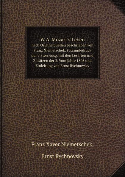 F.X. Niemetsche W.A. Mozart's Leben. nach Originalquellen beschrieben von Franz Niemetschek. Facsimiledruck der ersten Ausg. mit den Lesarten und Zusatzen der 2. Vom Jahre 1808 und Einleitung von Ernst Rychnovsky