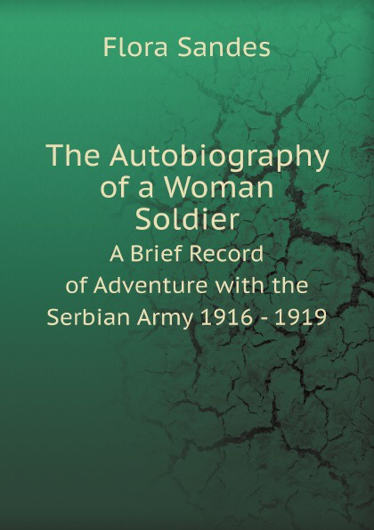 F. Sandes The Autobiography of a Woman Soldier. A Brief Record of Adventure with the Serbian Army 1916 - 1919 flora sandes an english woman sergeant in the serbian army