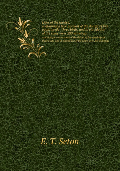 E.T. Seton Lives of the hunted,. containing a true account of the doings of five quadrupeds three birds, and in elucidation of the same, over 200 drawings ernest seton thompson the biography of a grizzly