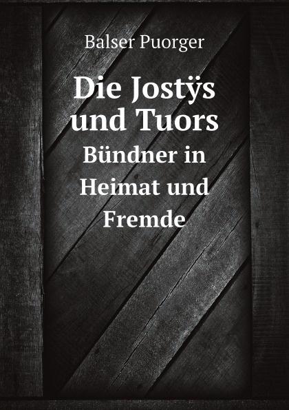 B. Puorger Die Jostys und Tuors. Bundner in Heimat und Fremde