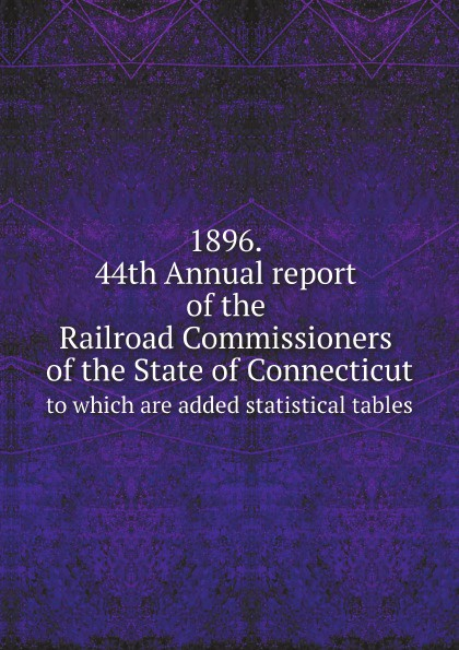 1896. 44th Annual report of the Railroad Commissioners of the State of Connecticut. to which are added statistical tables