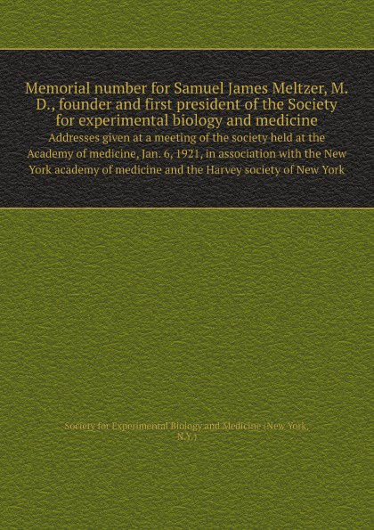Society for Experimental Biology and Medicine Memorial number for Samuel James Meltzer, M.D., founder and first president of the Society for experimental biology and medicine. Addresses given at a meeting of the society held at the Academy of medicine, Jan. 6, 1921, in association with the Ne... недорго, оригинальная цена