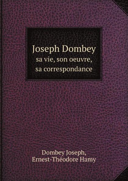 J. Dombey, E.Th. Hamy Joseph Dombey. sa vie, son oeuvre, sa correspondance dombey and son