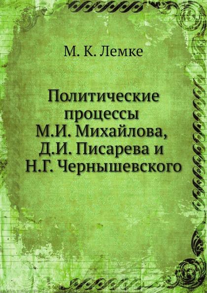 М.К. Лемке Политические процессы М.И. Михайлова, Д.И. Писарева и Н.Г. Чернышевского