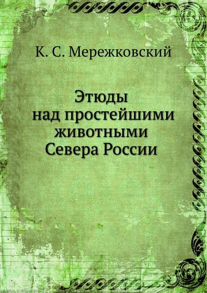 К.С. Мережковский Этюды над простейшими животными Севера России