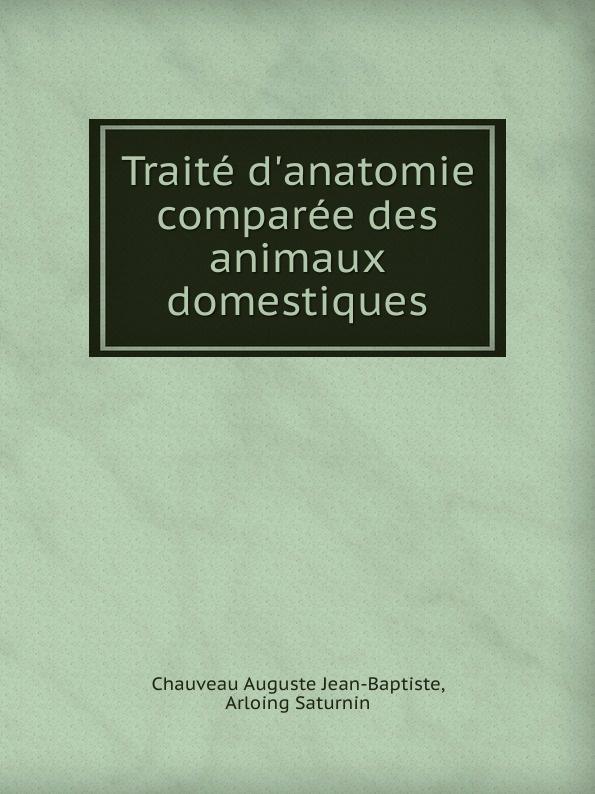 A.J.B. Chauveau, A. Saturnin Traite d'anatomie comparee des animaux domestiques raoul gouin alimentation rationelle des animaux domestiques french edition