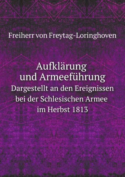 F. von Freytag-Loringhoven Aufklarung und Armeefuhrung. Dargestellt an den Ereignissen bei der Schlesischen Armee im Herbst 1813