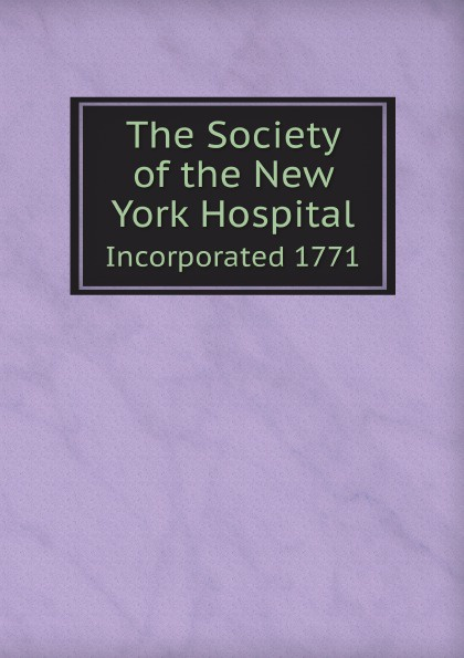 The Society of the New York Hospital. Incorporated 1771 цены