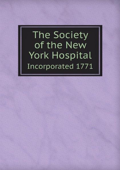 The Society of the New York Hospital. Incorporated 1771 the society of the new york hospital incorporated 1771