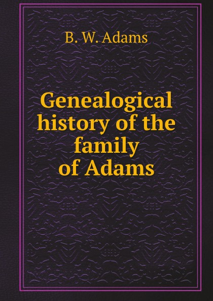 B.W. Adams Genealogical history of the family of Adams