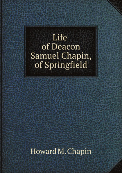 H.M. Chapin Life of Deacon Samuel Chapin, of Springfield h m chapin life of deacon samuel chapin of springfield