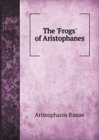 A. Ranae The 'Frogs' of Aristophanes aristophanes the frogs