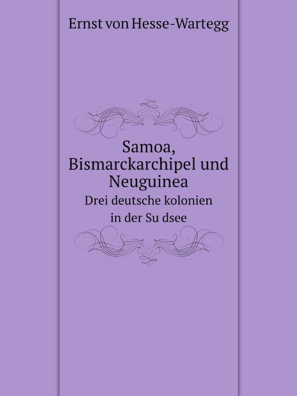 E.von Hesse-Wartegg Samoa, Bismarckarchipel und Neuguinea, drei deutsche kolonien in der Sudsee;
