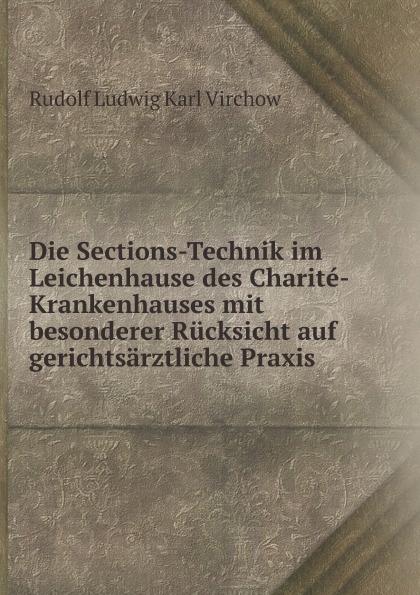 R.L.K. Virchow Die Sections-Technik im Leichenhause des Charite-Krankenhauses mit besonderer Rucksicht auf gerichtsarztliche Praxis