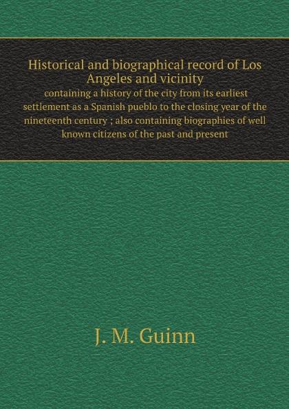J.M. Guinn Historical and biographical record of Los Angeles and vicinity : containing a history of the city from its earliest settlement as a Spanish pueblo to the closing year of the nineteenth century ; also containing biographies of well known citizens o... charles richard tuttle the centennial northwest an illustrated history of the northwest being a full and complete civil political and military history of this great section of the united states from its earliest settlement to the present time
