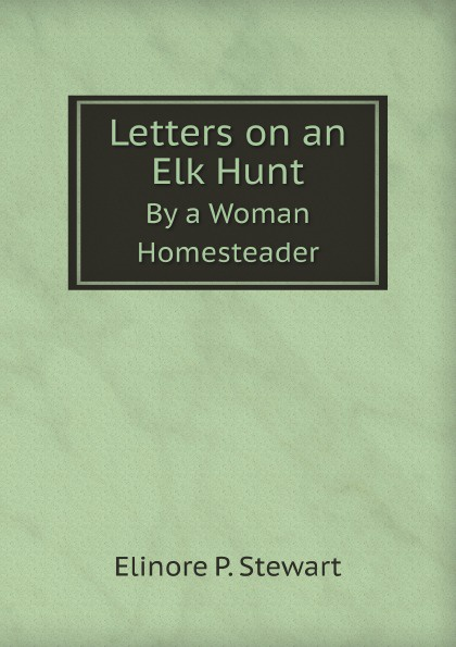 E.P. Stewart Letters on an Elk Hunt. By a Woman Homesteader