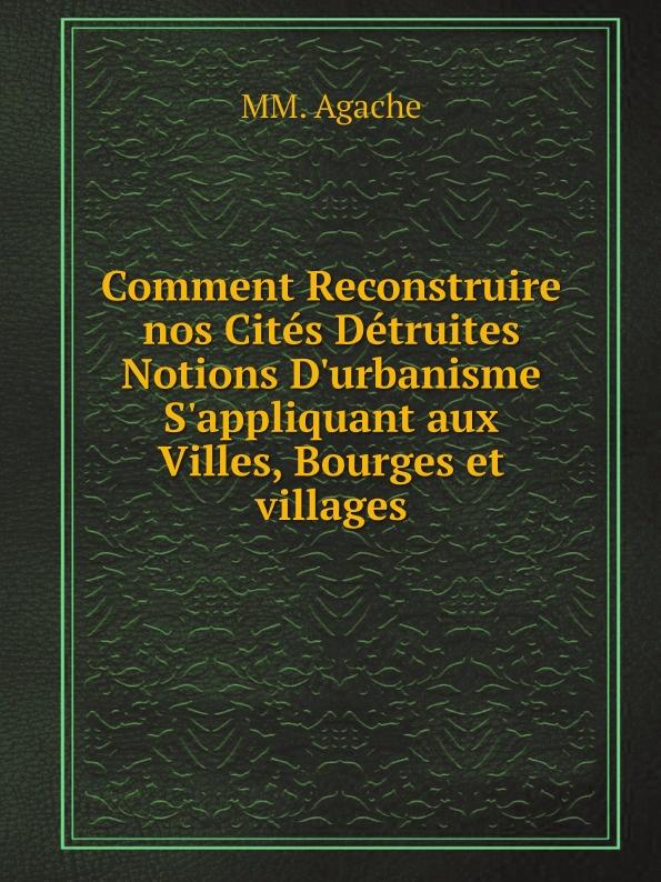 купить MM. Agache Comment Reconstruire nos Cites Detruites Notions D'urbanisme S'appliquant aux Villes, Bourges et villages онлайн