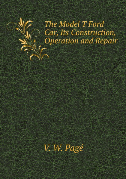 V.W. Pagé The Model T Ford Car, Its Construction, Operation and Repair principles of machine operation and maintenance