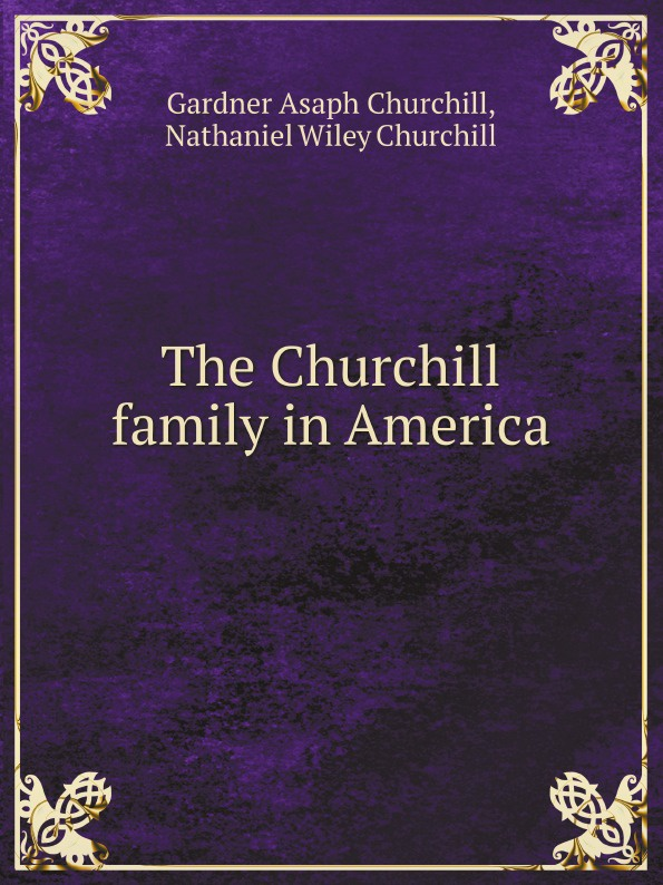 G.A. Churchill, N. W.Churchill The Churchill family in America