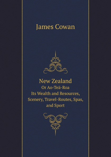 J. Cowan New Zealand: Or Ao-Tea-Roa (The Long Bright World): Its Wealth and Resources, Scenery, Travel-Routes, Spas, and Sport. Published by the New Zealand Government Department of Tourist and Health Resorts недорго, оригинальная цена