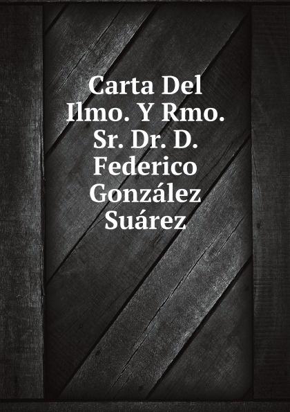 F. González Suárez Carta Del Ilmo. Y Rmo. Sr. Dr. D. Federico Gonzalez Suarez rmo