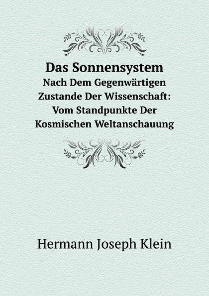H.J. Klein Das Sonnensystem. Nach Dem Gegenwartigen Zustande Der Wissenschaft: Vom Standpunkte Der Kosmischen Weltanschauung jacob heussi lehrbuch der geodasie nach dem gegenwartigen zustande