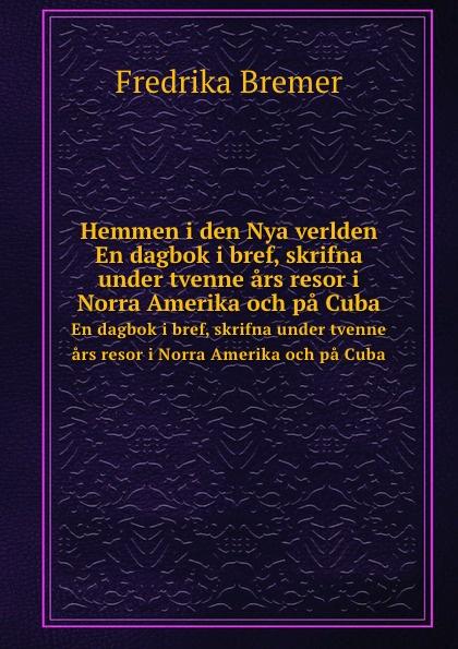 F. Bremer Hemmen i den Nya verlden. En dagbok i bref, skrifna under tvenne ars resor i Norra Amerika och pa Cuba aleksandra gripenberg ett halfar i nya verlden strodda resebilder fran forenta staterna