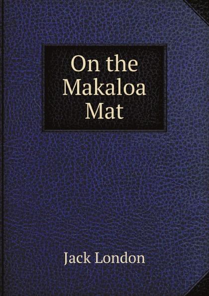 Дж. Лондон On the Makaloa Mat london j on the makaloa mat