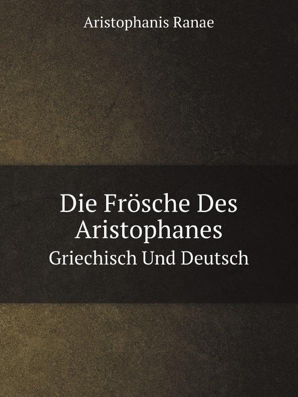 A. Ranae Die Frosche Des Aristophanes. Griechisch Und Deutsch georg rettig gastmahl griechisch und deutsch