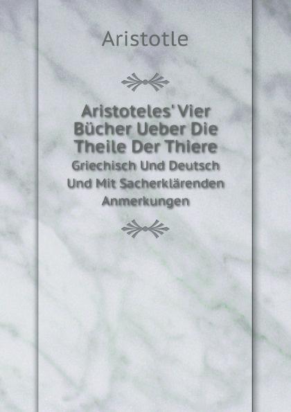 Аристотель Aristoteles' Vier Bucher Ueber Die Theile Der Thiere. Griechisch Und Deutsch Und Mit Sacherklarenden Anmerkungen georg rettig gastmahl griechisch und deutsch