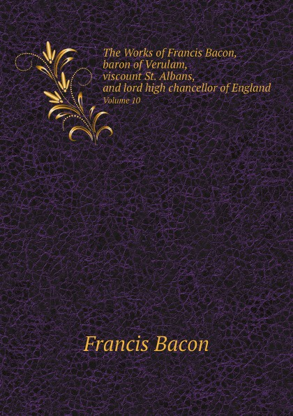Ф. Бэкон, J. Spedding, R.L. Ellis, D.D. Heath The Works of Francis Bacon, baron of Verulam, viscount St. Albans, and lord high chancellor of England. Volume 10 фрэнсис бэкон the works of francis bacon volume 11