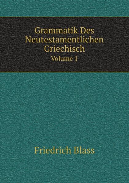 F. Blass Grammatik Des Neutestamentlichen Griechisch. Volume 1 friedrich blass grammatik des neutestamentlichen griechisch