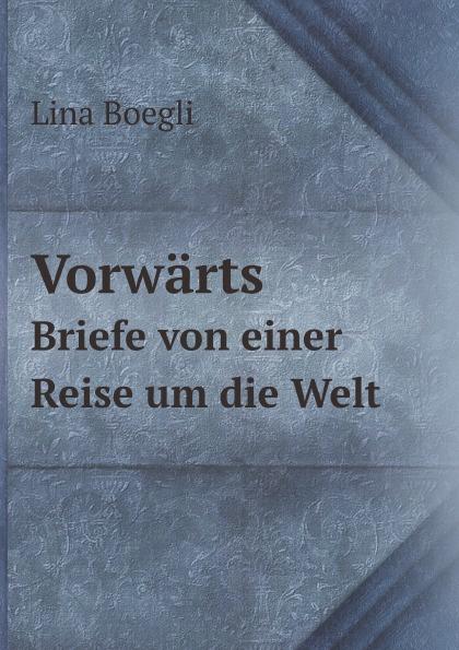 L. Boegli Vorwarts. Briefe von einer Reise um die Welt boegli boegli m 80