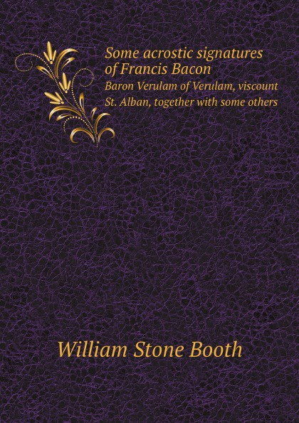 W. Stone Booth Some acrostic signatures of Francis Bacon. Baron Verulam of Verulam, viscount St. Alban, together with some others w stone booth some acrostic signatures of francis bacon baron verulam of verulam viscount st alban together with some others