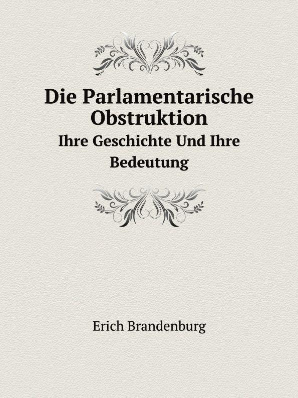 E. Brandenburg Die Parlamentarische Obstruktion. Ihre Geschichte Und Ihre Bedeutung