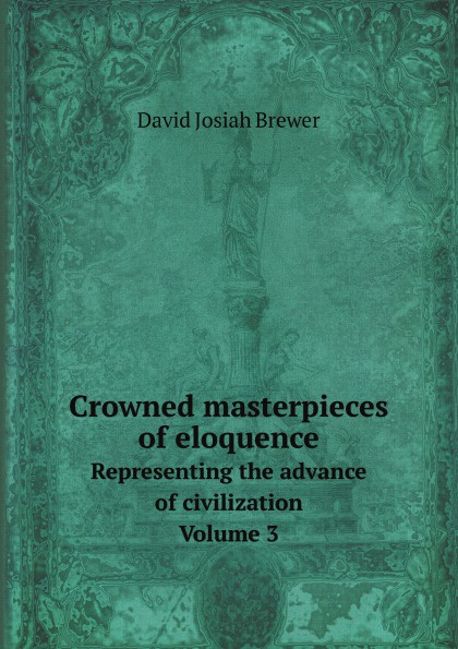 David J. Brewer Crowned masterpieces of eloquence. Representing the advance of civilization. Volume 3 the world s best orations volume i