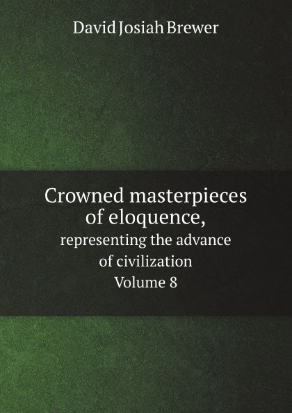David J. Brewer Crowned masterpieces of eloquence. representing the advance of civilization. Volume 8 the world s best orations volume i