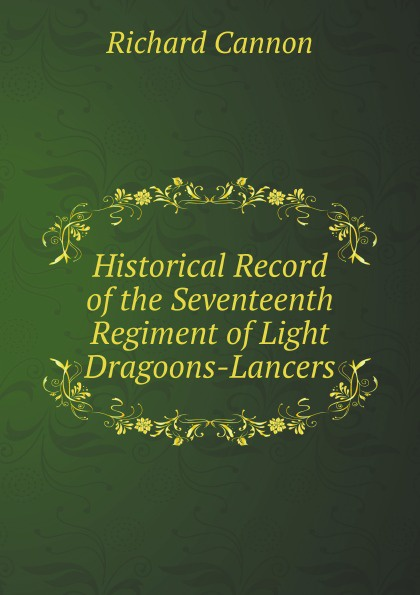 R. Cannon Historical Record of the Seventeenth Regiment of Light Dragoons-Lancers cannon richard historical record of the third or the king s own regiment of light dragoons