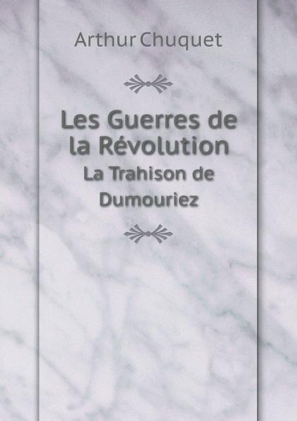 Arthur Chuquet Les Guerres de la Revolution. La Trahison de Dumouriez