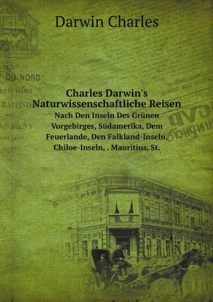 Darwin Charles Charles Darwin's Naturwissenschaftliche Reisen. Nach Den Inseln Des Grunen Vorgebirges, Sudamerika, Dem Feuerlande, Den Falkland-Inseln, Chiloe-Inseln, . Mauritius, St. charles darwin charles darwin s naturwissenschaftliche reisen nach den inseln des gruenen