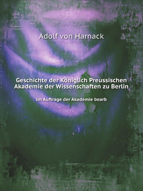 A. von Harnack Geschichte der Koniglich Preussischen Akademie der Wissenschaften zu Berlin. Im Auftrage der Akademie bearb недорого