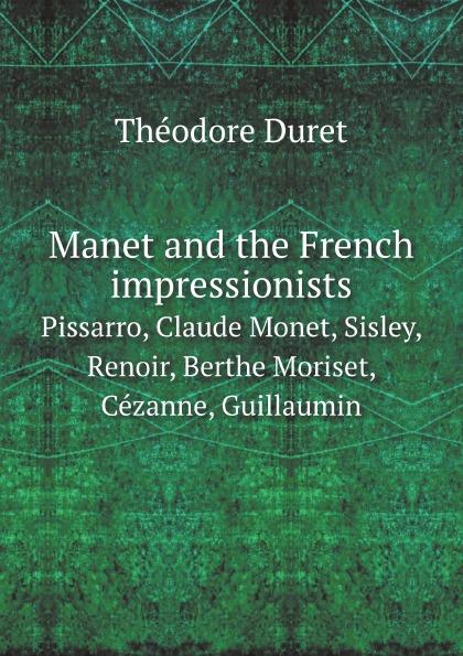 Théodore Duret Manet and the French impressionists. Pissarro, Claude Monet, Sisley, Renoir, Berthe Moriset, Cezanne, Guillaumin цены онлайн