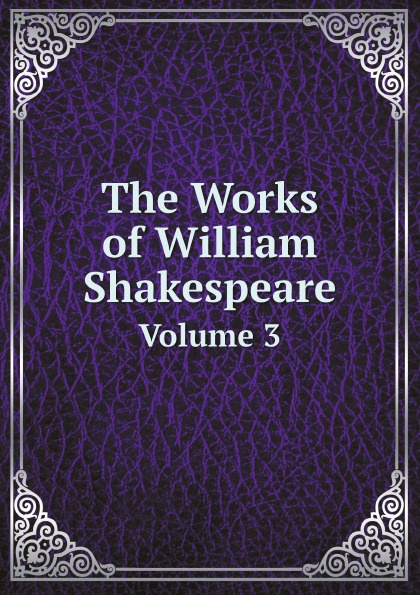 В. Шекспир, R.A. Dyce's The Works of William Shakespeare. Volume 3 уильям шекспир the first sketches of the second and third parts of king henry the sixth