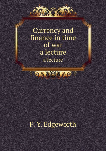Currency and finance in time of war. a lecture