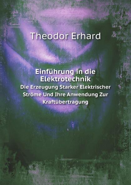 Theodor Erhard Einfuhrung in die Elektrotechnik. Die Erzeugung Starker Elektrischer Strome Und Ihre Anwendung Zur Kraftubertragung