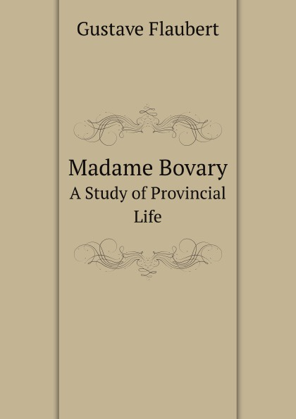 Flaubert Gustave Madame Bovary. A Study of Provincial Life flaubert gustave madame bovary a study of provincial life