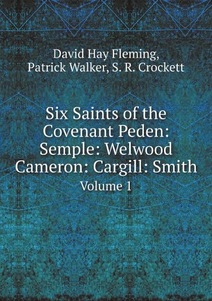 David Hay Fleming, Patrick Walker, S. R. Crockett Six Saints of the Covenant Peden: Semple: Welwood Cameron: Cargill: Smith. Volume 1