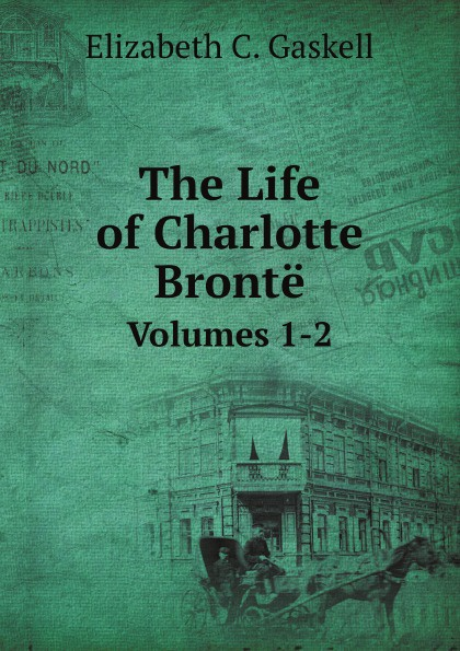 G.E. Cleghorn The Life of Charlotte Bronte. Volumes 1-2