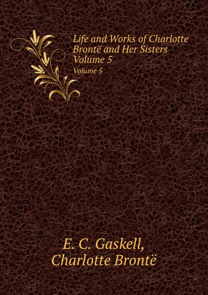 G.E. Cleghorn, Charlotte Brontë Life and Works of Bronte Her Sisters. Volume 5